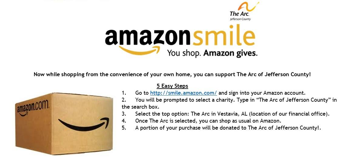 "1. Go to http://smile.amazon.com and sign into your Amazon account.  2. You will be prompted to select a charity. Type in ""The Arc of Jefferson County"" in the search box.  3. Select the top option: The Arc in Vestavia, AL  4. Once The Arc is selected, you can shop as usual on Amazon."